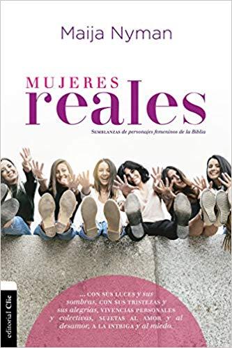 Mujeres reales: Semblanzas de personajes femeninos de la Biblia